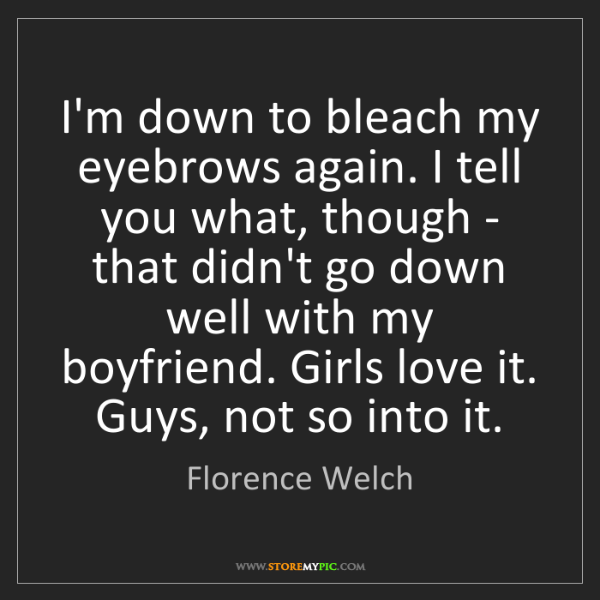 Florence Welch: I'm down to bleach my eyebrows again. I tell you what,...