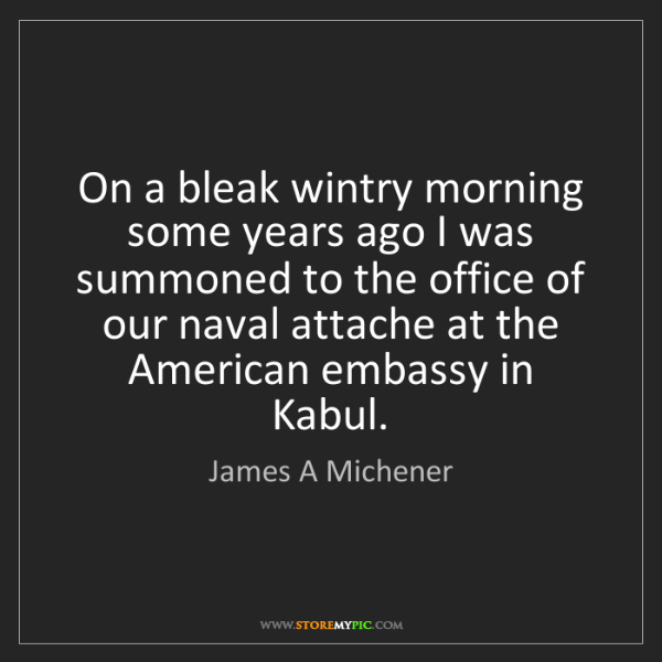 James A Michener: On a bleak wintry morning some years ago I was summoned...