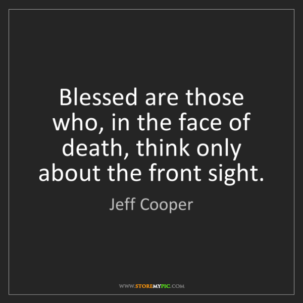 Jeff Cooper: Blessed are those who, in the face of death, think only...