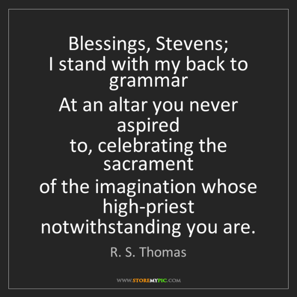 R. S. Thomas: Blessings, Stevens;   I stand with my back to grammar...
