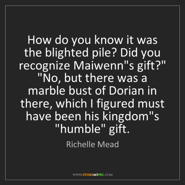 Richelle Mead: How do you know it was the blighted pile? Did you recognize...