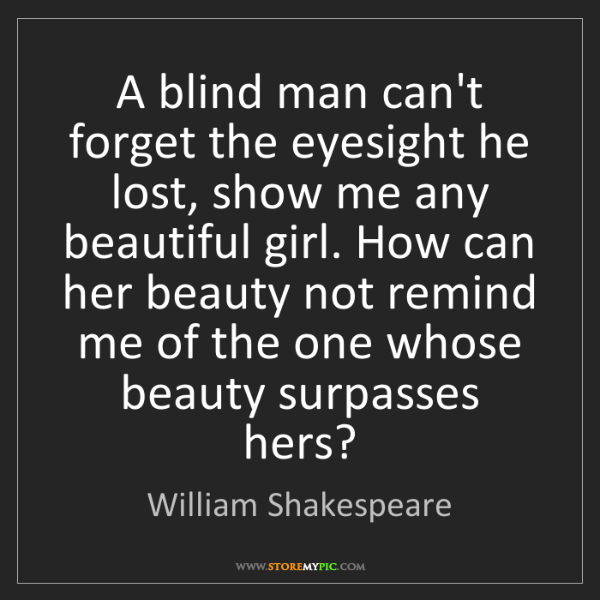 William Shakespeare: A blind man can't forget the eyesight he lost, show me...