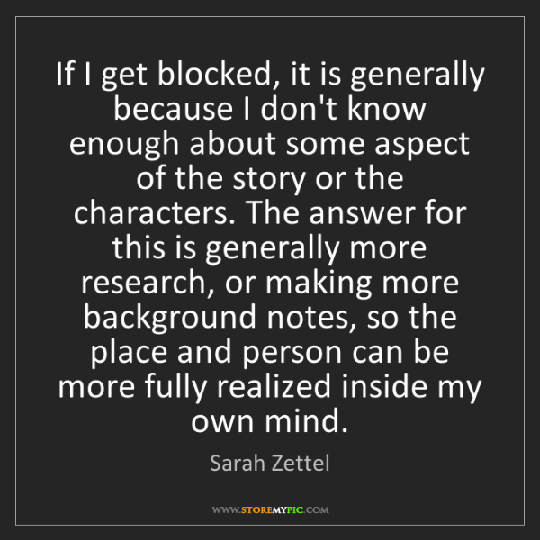 Sarah Zettel: If I get blocked, it is generally because I don't know...