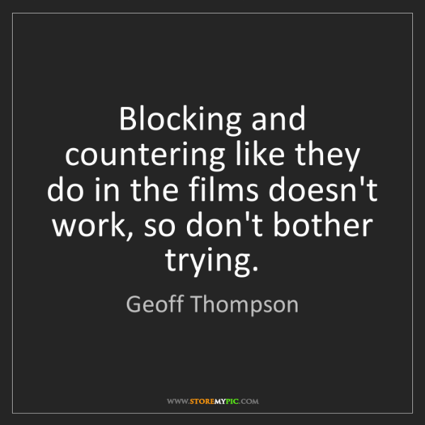 Geoff Thompson: Blocking and countering like they do in the films doesn't...