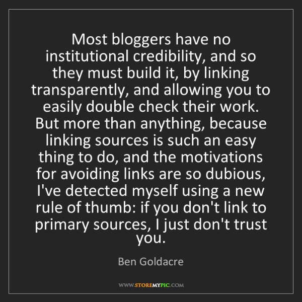 Ben Goldacre: Most bloggers have no institutional credibility, and...