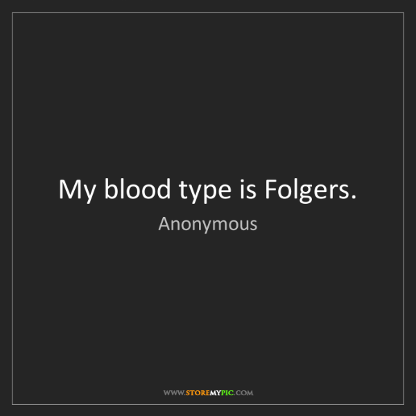 Anonymous: My blood type is Folgers.