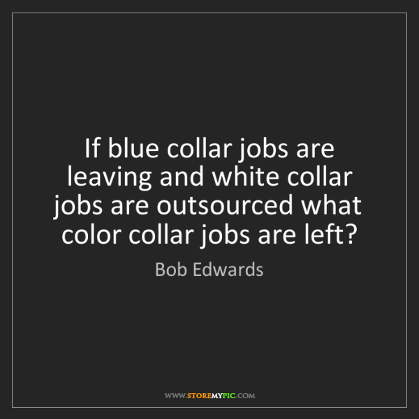 Bob Edwards: If blue collar jobs are leaving and white collar jobs...
