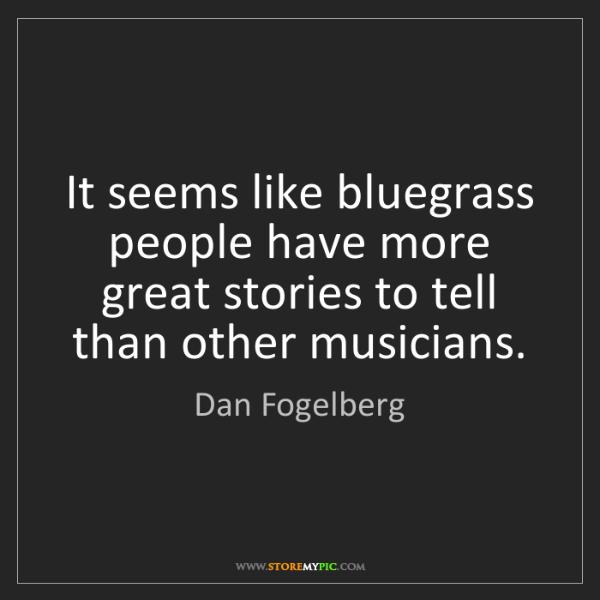 Dan Fogelberg: It seems like bluegrass people have more great stories...