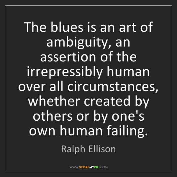 Ralph Ellison: The blues is an art of ambiguity, an assertion of the...