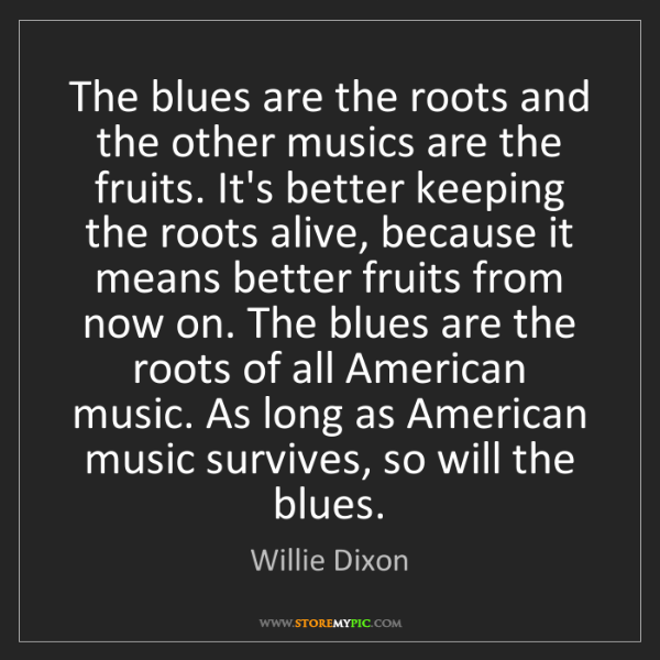 Willie Dixon: The blues are the roots and the other musics are the...