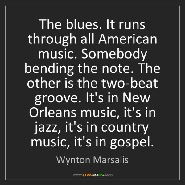Wynton Marsalis: The blues. It runs through all American music. Somebody...