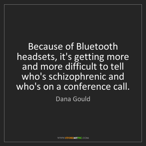 Dana Gould: Because of Bluetooth headsets, it's getting more and...