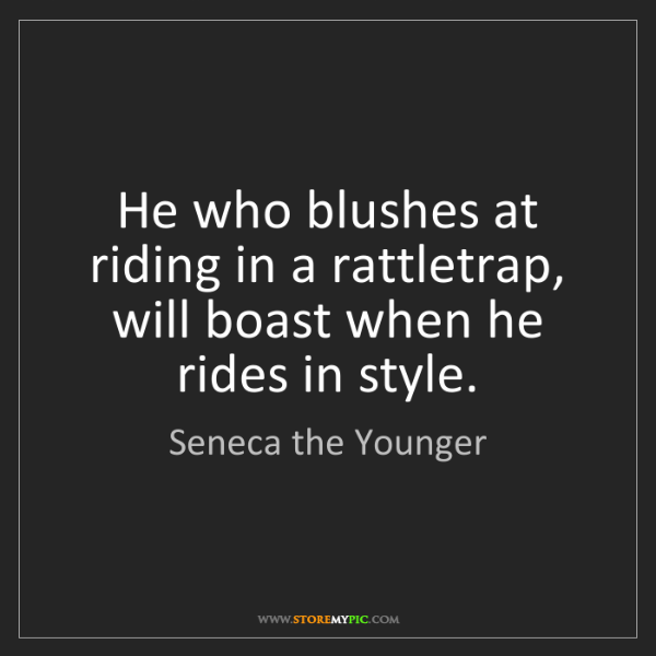 Seneca the Younger: He who blushes at riding in a rattletrap, will boast...
