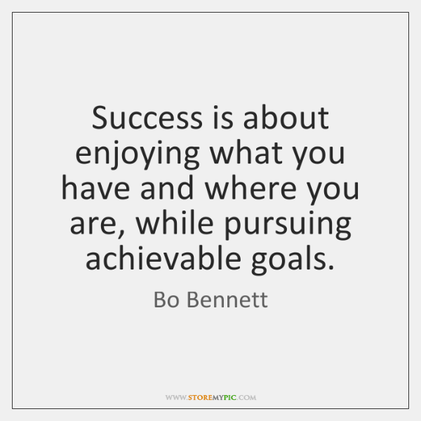 Success is about enjoying what you have and where you are, while ...
