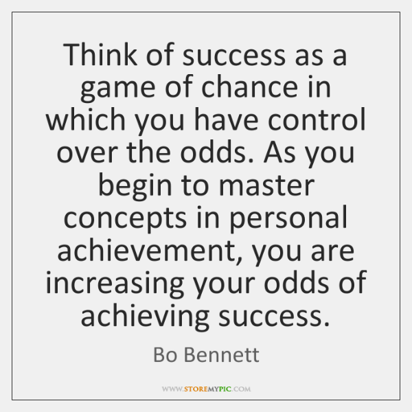 Think of success as a game of chance in which you have ...