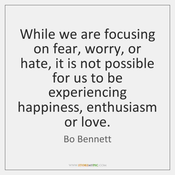 While we are focusing on fear, worry, or hate, it is not ...