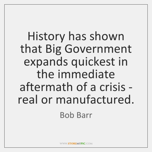 History has shown that Big Government expands quickest in the immediate aftermath ...