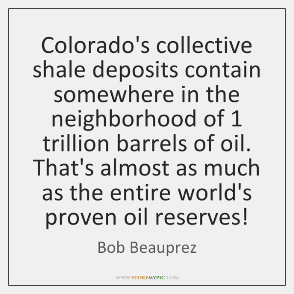 Colorado's collective shale deposits contain somewhere in the neighborhood of 1 trillion barrels ...