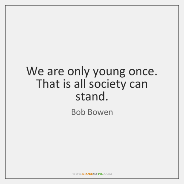 We are only young once. That is all society can stand.