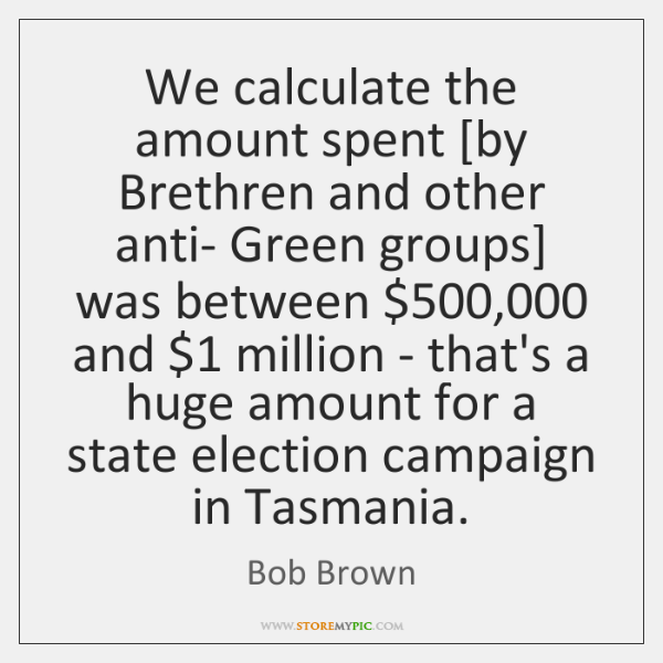 We calculate the amount spent [by Brethren and other anti- Green groups] ...