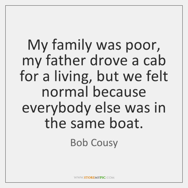 My family was poor, my father drove a cab for a living, ...