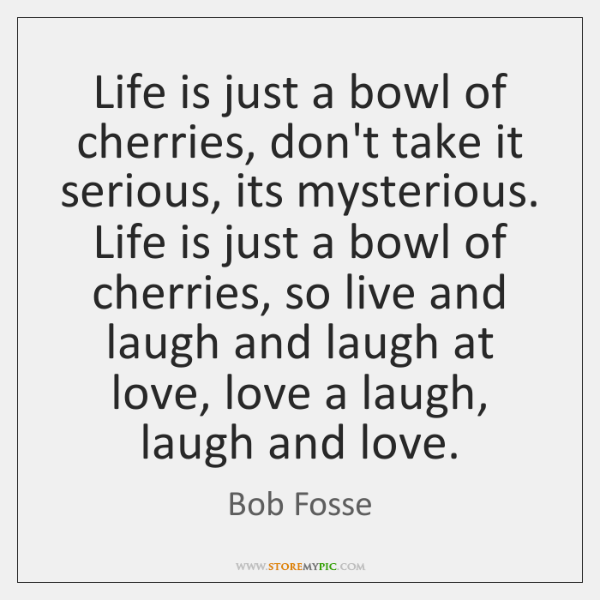 Life is just a bowl of cherries, don't take it serious, its ...
