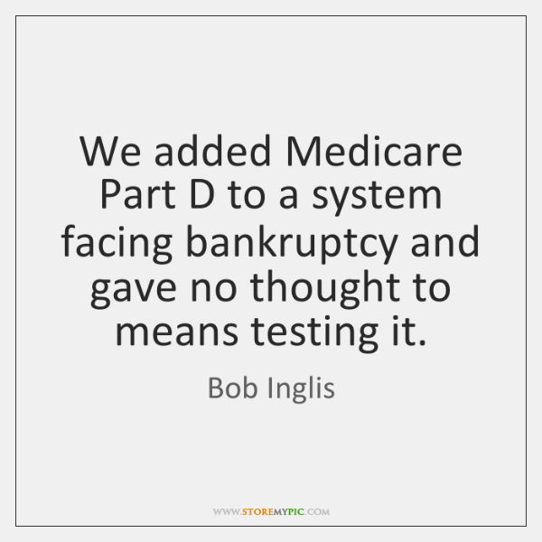 We added Medicare Part D to a system facing bankruptcy and gave ...