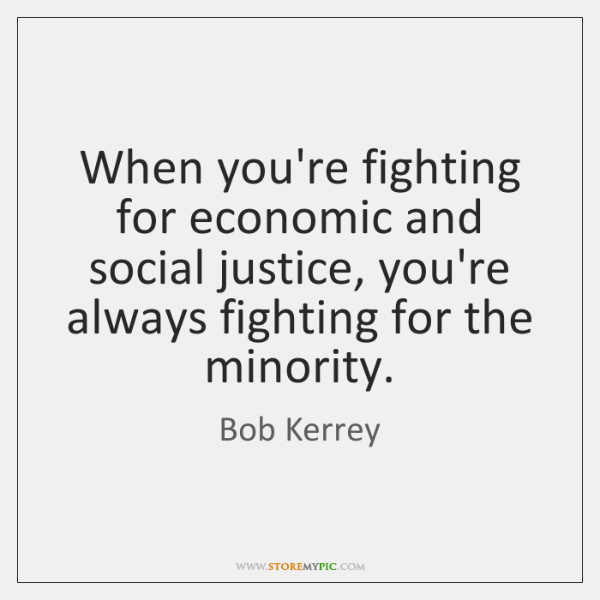 When you're fighting for economic and social justice, you're always fighting for ...