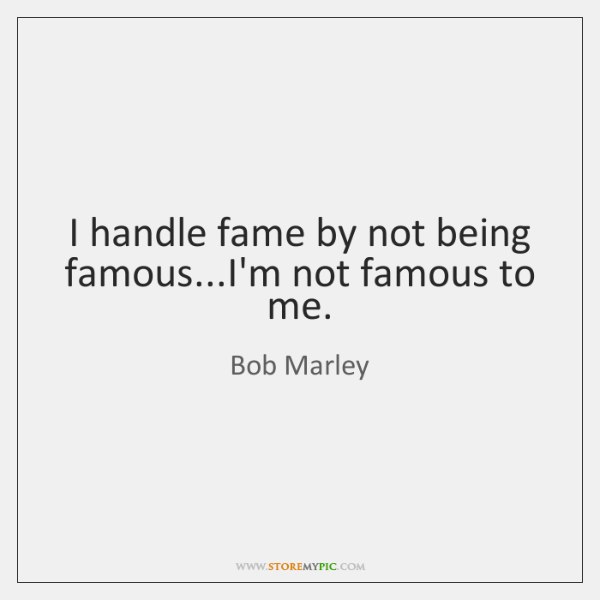I handle fame by not being famous...I'm not famous to me.