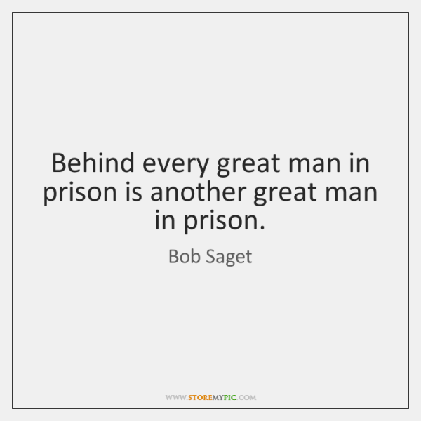 Behind every great man in prison is another great man in prison.