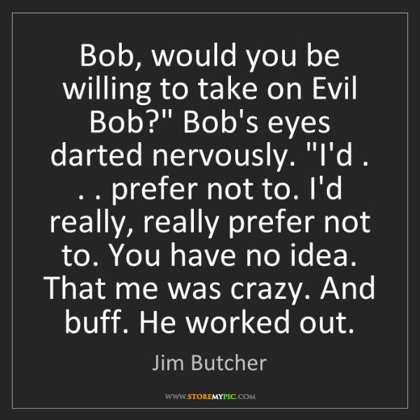 "Jim Butcher: Bob, would you be willing to take on Evil Bob?"" Bob's..."