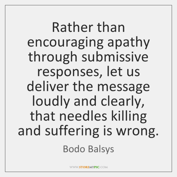 Rather than encouraging apathy through submissive responses, let us deliver the message ...