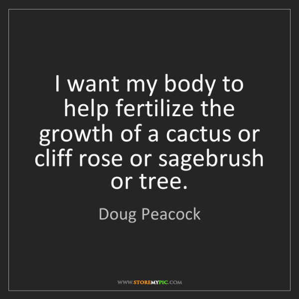 Doug Peacock: I want my body to help fertilize the growth of a cactus...