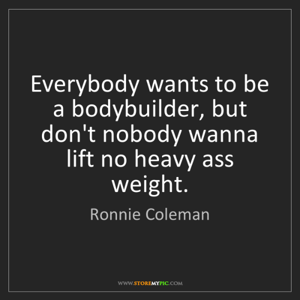 Ronnie Coleman: Everybody wants to be a bodybuilder, but don't nobody...