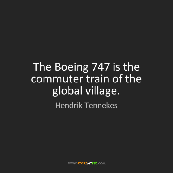 Hendrik Tennekes: The Boeing 747 is the commuter train of the global village.