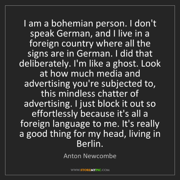 Anton Newcombe: I am a bohemian person. I don't speak German, and I live...