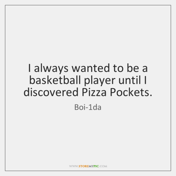 I always wanted to be a basketball player until I discovered Pizza ...