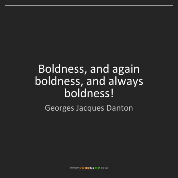 Georges Jacques Danton: Boldness, and again boldness, and always boldness!