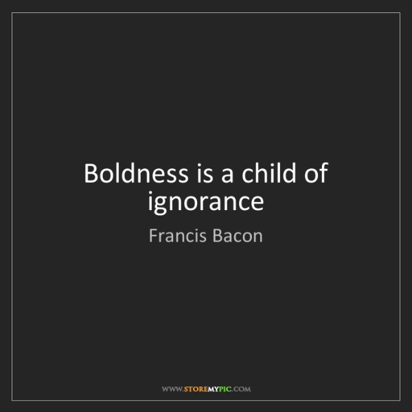 Francis Bacon: Boldness is a child of ignorance