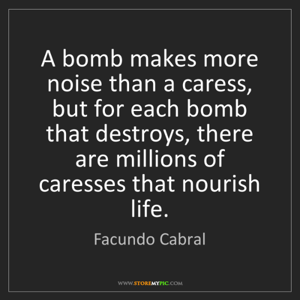 Facundo Cabral: A bomb makes more noise than a caress, but for each bomb...
