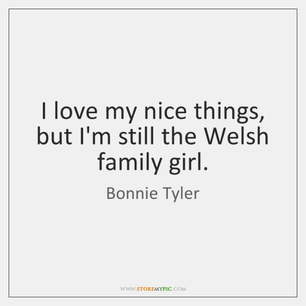 I love my nice things, but I'm still the Welsh family girl.