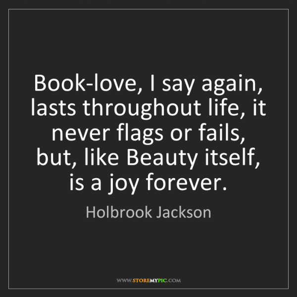 Holbrook Jackson: Book-love, I say again, lasts throughout life, it never...