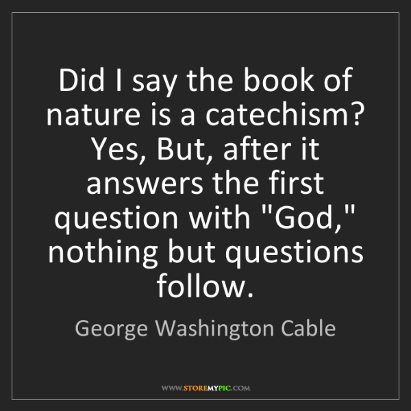 George Washington Cable: Did I say the book of nature is a catechism? Yes, But,...