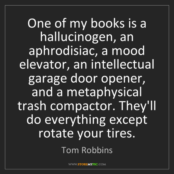 Tom Robbins: One of my books is a hallucinogen, an aphrodisiac, a...
