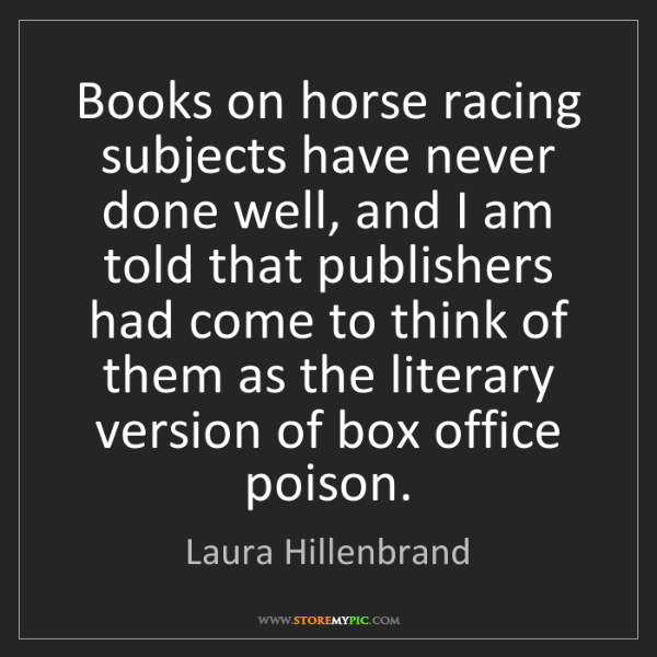 Laura Hillenbrand: Books on horse racing subjects have never done well,...