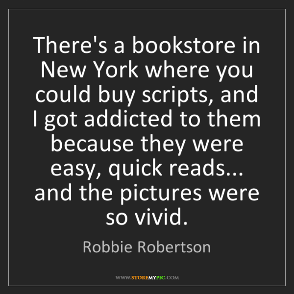 Robbie Robertson: There's a bookstore in New York where you could buy scripts,...