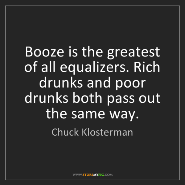 Chuck Klosterman: Booze is the greatest of all equalizers. Rich drunks...