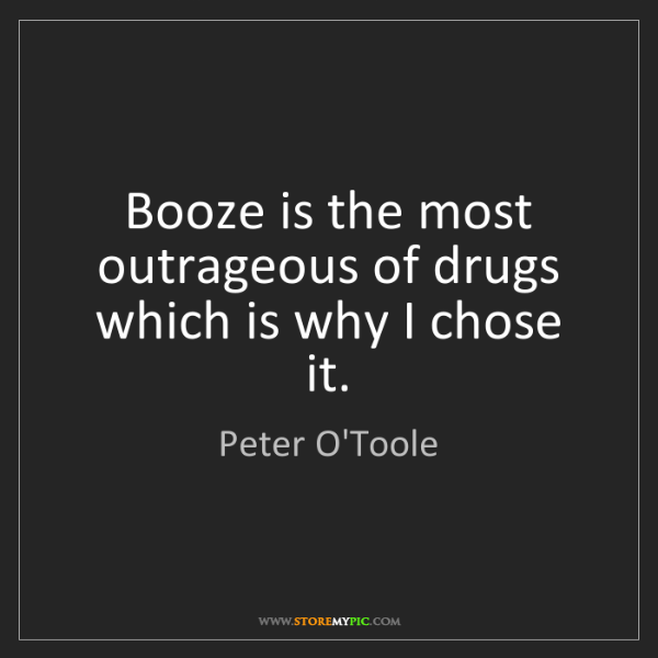 Peter O'Toole: Booze is the most outrageous of drugs which is why I...
