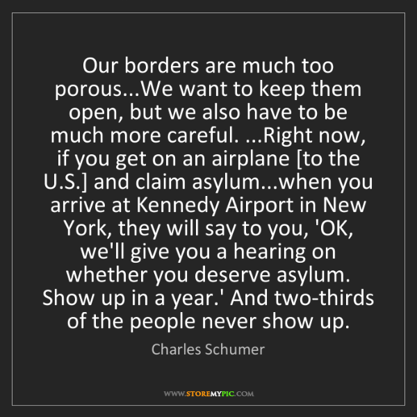 Charles Schumer: Our borders are much too porous...We want to keep them...