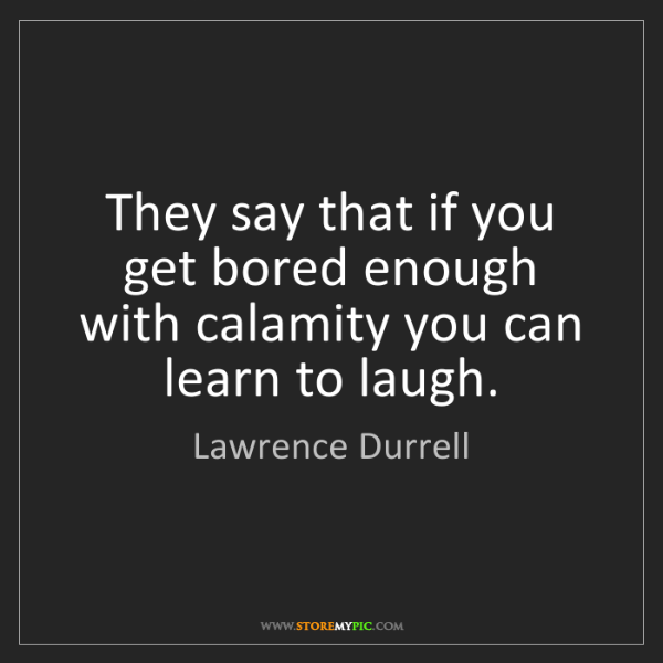 Lawrence Durrell: They say that if you get bored enough with calamity you...